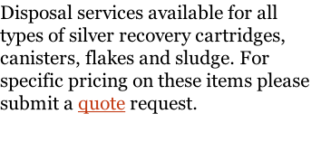 Disposal services available for all types of silver recovery cartridges, canisters, flakes and sludge. For specific pricing on these items please submit a quote request.